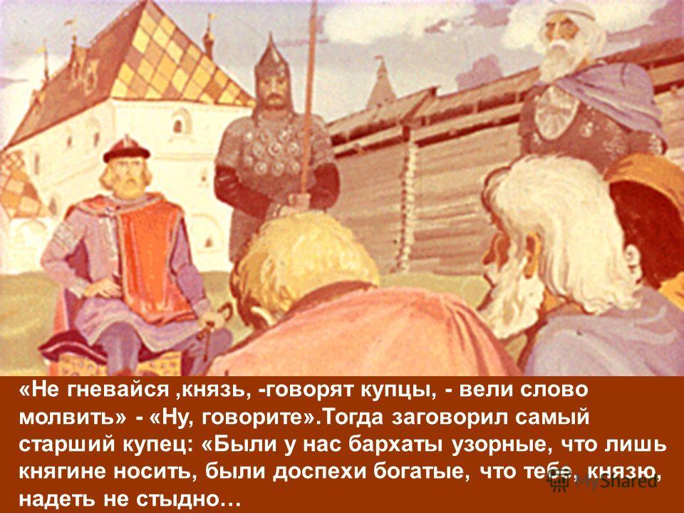 «Не гневайся,князь, -говорят купцы, - вели слово молвить» - «Ну, говорите».Тогда заговорил самый старший купец: «Были у нас бархаты узорные, что лишь княгине носить, были доспехи богатые, что тебе, князю, надеть не стыдно…