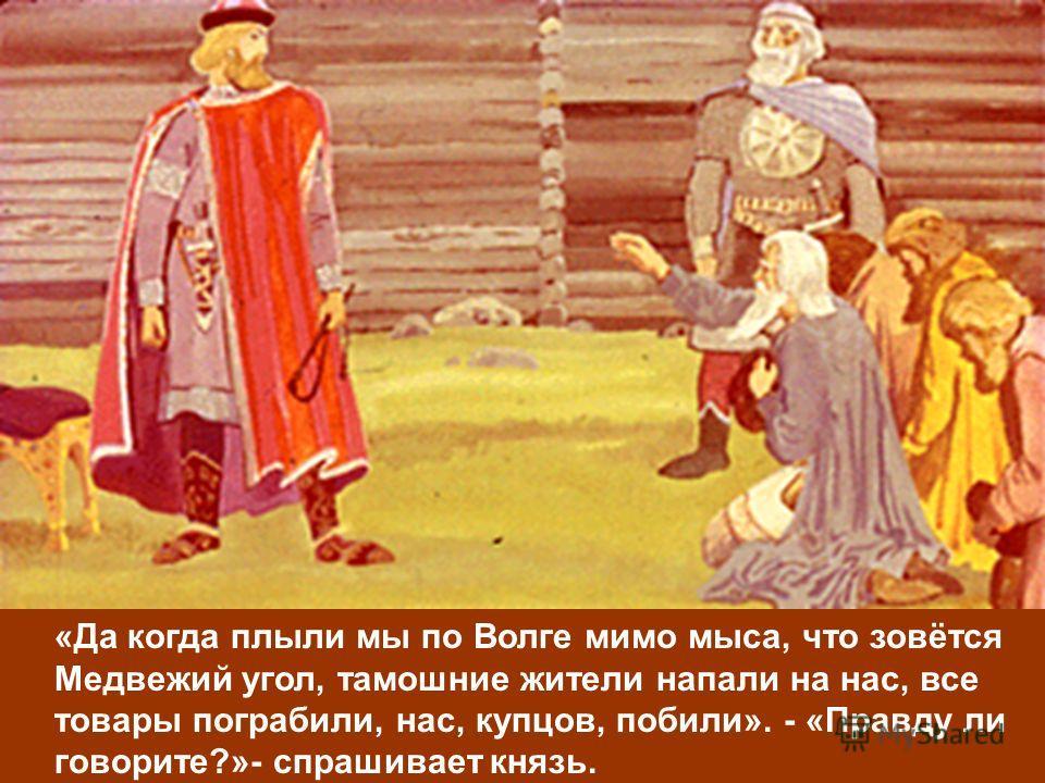 «Да когда плыли мы по Волге мимо мыса, что зовётся Медвежий угол, тамошние жители напали на нас, все товары пограбили, нас, купцов, побили». - «Правду ли говорите?»- спрашивает князь.