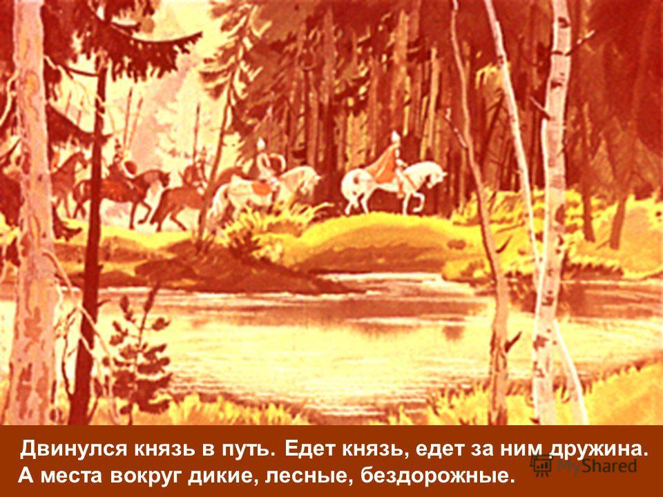 Двинулся князь в путь. Едет князь, едет за ним дружина. А места вокруг дикие, лесные, бездорожные.