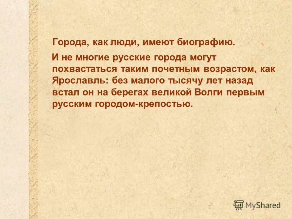 Города, как люди, имеют биографию. И не многие русские города могут похвастаться таким почетным возрастом, как Ярославль: без малого тысячу лет назад встал он на берегах великой Волги первым русским городом-крепостью.