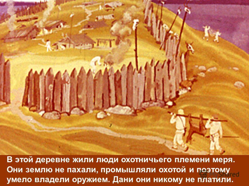 В этой деревне жили люди охотничьего племени меря. Они землю не пахали, промышляли охотой и поэтому умело владели оружием. Дани они никому не платили.