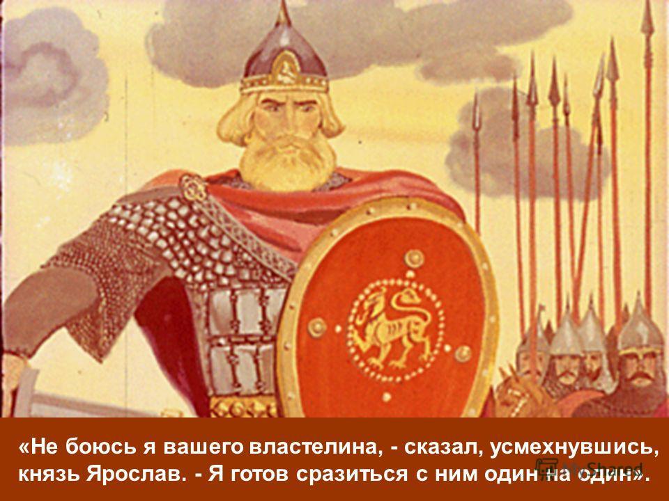 «Не боюсь я вашего властелина, - сказал, усмехнувшись, князь Ярослав. - Я готов сразиться с ним один на один».