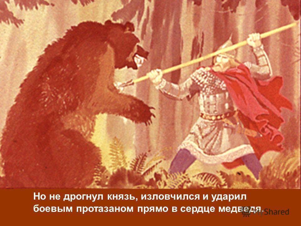 Но не дрогнул князь, изловчился и ударил боевым протазаном прямо в сердце медведя.