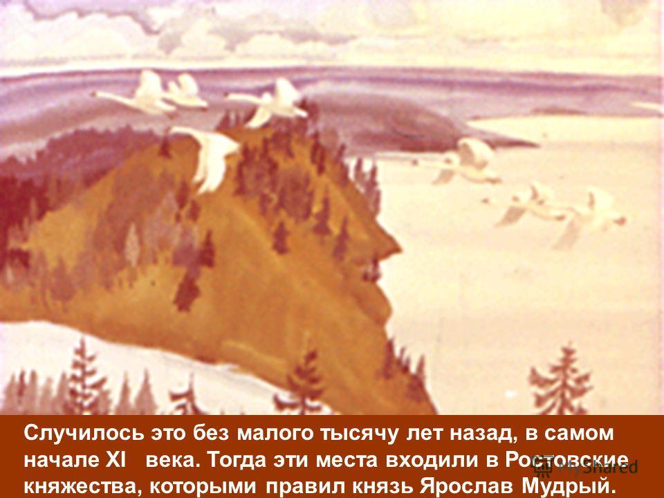 Случилось это без малого тысячу лет назад, в самом начале XI века. Тогда эти места входили в Ростовские княжества, которыми правил князь Ярослав Мудрый.