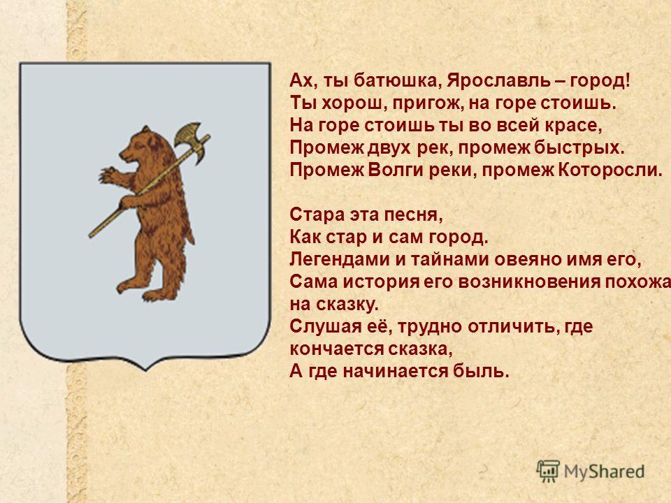 Ах, ты батюшка, Ярославль – город! Ты хорош, пригож, на горе стоишь. На горе стоишь ты во всей красе, Промеж двух рек, промеж быстрых. Промеж Волги реки, промеж Которосли. Стара эта песня, Как стар и сам город. Легендами и тайнами овеяно имя его, Сам