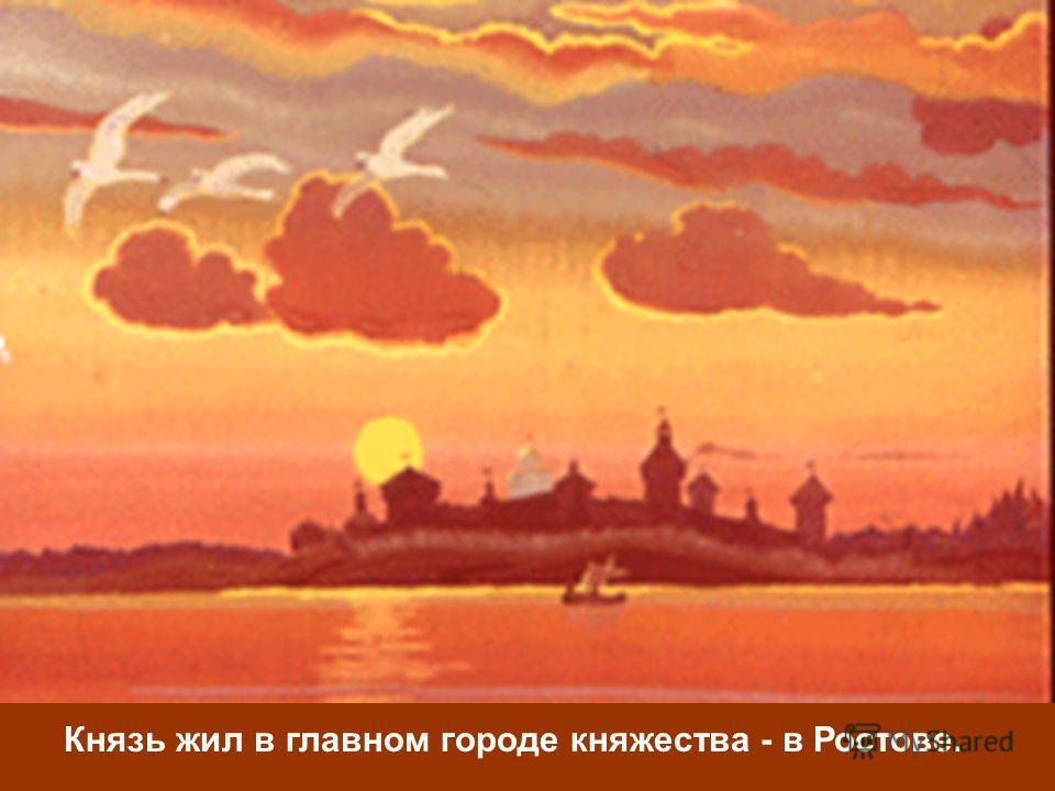 Князь жил в главном городе княжества - в Ростове.