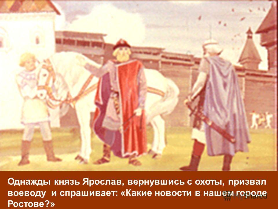 Однажды князь Ярослав, вернувшись с охоты, призвал воеводу и спрашивает: «Какие новости в нашем городе Ростове?»