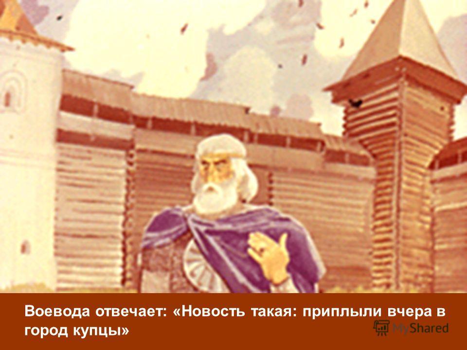 Воевода отвечает: «Новость такая: приплыли вчера в город купцы»