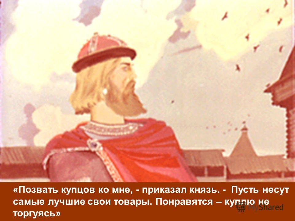 «Позвать купцов ко мне, - приказал князь. - Пусть несут самые лучшие свои товары. Понравятся – куплю не торгуясь»
