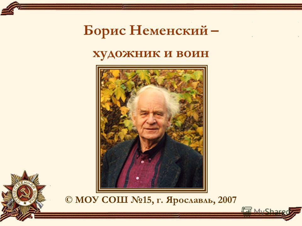 Борис Неменский – художник и воин © МОУ СОШ 15, г. Ярославль, 2007