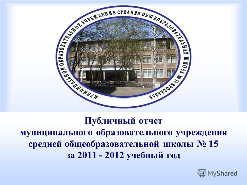 Публичный отчет муниципального образовательного учреждения средней общеобразовательной школы 15 за 2011 - 2012 учебный год