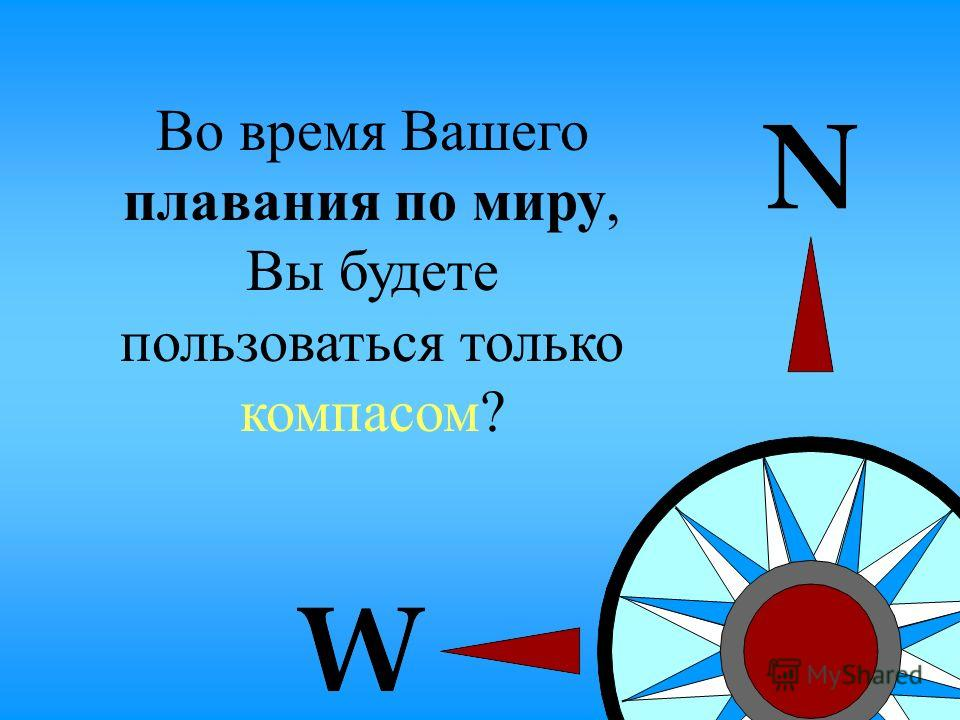 2 Во время Вашего плавания по миру, Вы будете пользоваться только компасом?