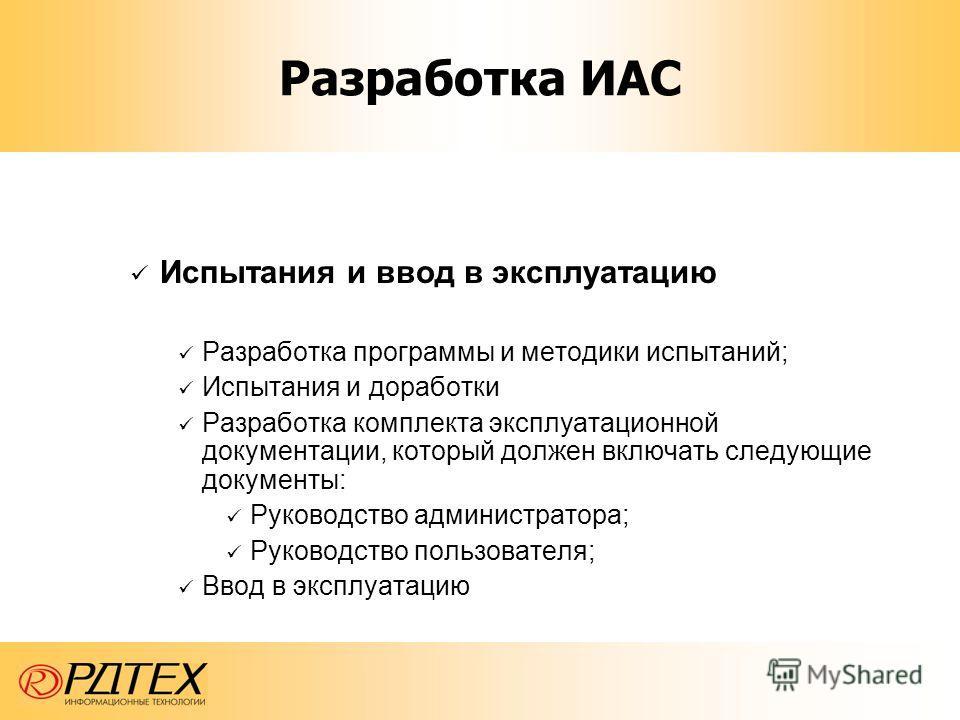 Разработка ИАС Испытания и ввод в эксплуатацию Разработка программы и методики испытаний; Испытания и доработки Разработка комплекта эксплуатационной документации, который должен включать следующие документы: Руководство администратора; Руководство п