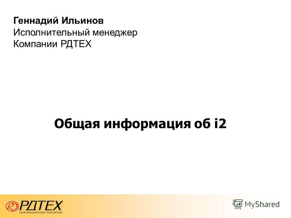 Общая информация об i2 Геннадий Ильинов Исполнительный менеджер Компании РДТЕХ