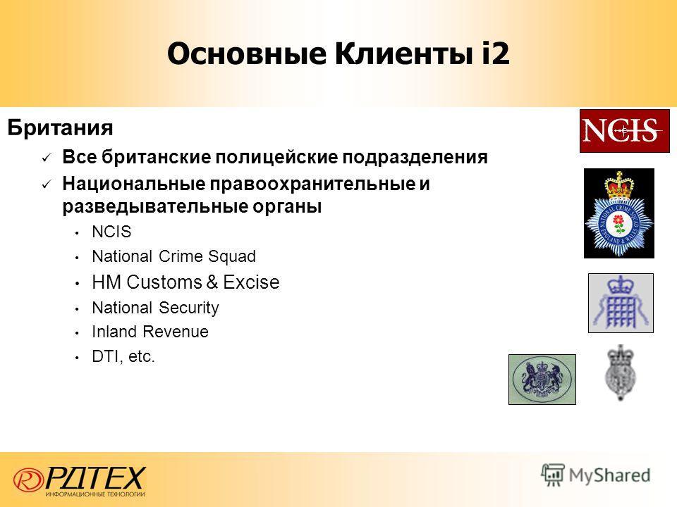 Британия Все британские полицейские подразделения Национальные правоохранительные и разведывательные органы NCIS National Crime Squad HM Customs & Excise National Security Inland Revenue DTI, etc. Основные Клиенты i2