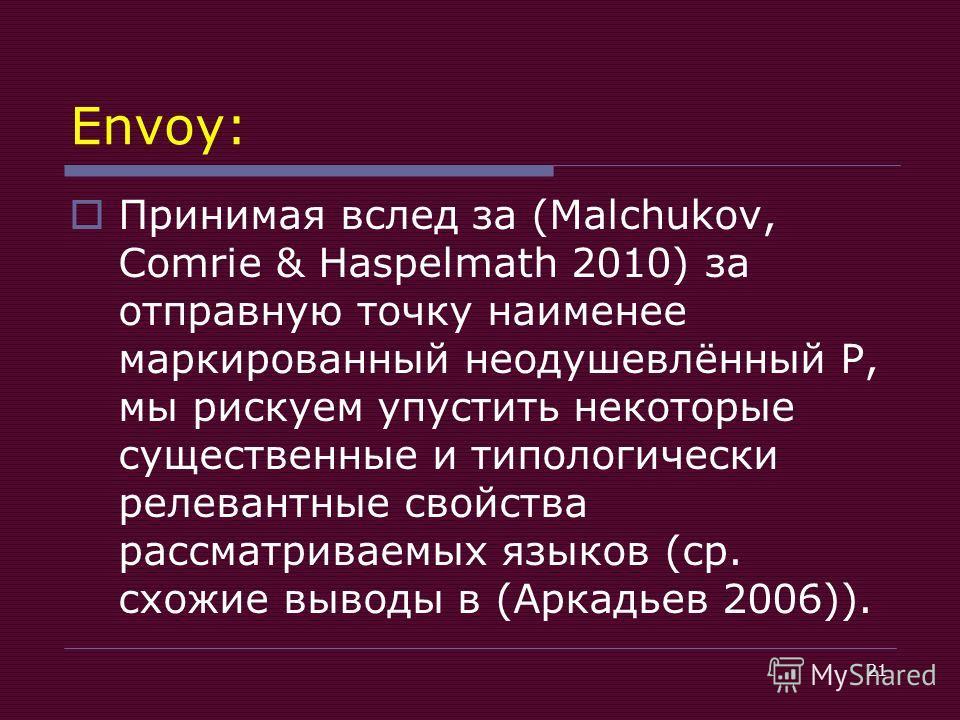 21 Envoy: Принимая вслед за (Malchukov, Comrie & Haspelmath 2010) за отправную точку наименее маркированный неодушевлённый P, мы рискуем упустить некоторые существенные и типологически релевантные свойства рассматриваемых языков (ср. схожие выводы в