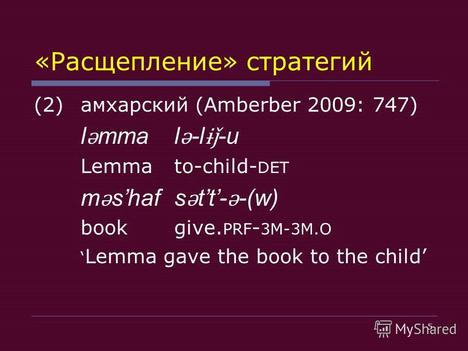 5 «Расщепление» стратегий (2)амхарский (Amberber 2009: 747) l ǝ mma l ǝ -l ɨǰ -u Lemmato-child- DET m ǝ shafs ǝ tt- ǝ -(w) bookgive. PRF - 3M-3M.O Lemma gave the book to the child