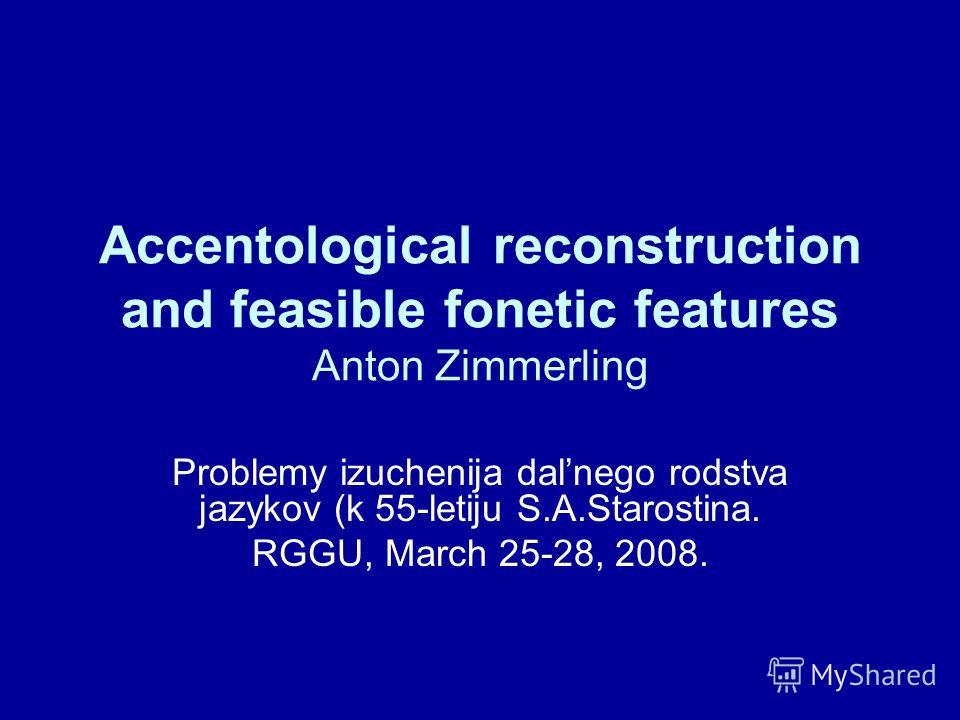 Accentological reconstruction and feasible fonetic features Anton Zimmerling Problemy izuchenija dalnego rodstva jazykov (k 55-letiju S.A.Starostina. RGGU, March 25-28, 2008.