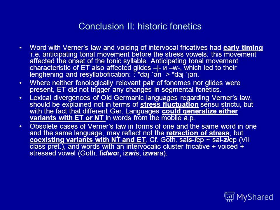 Conclusion II: historic fonetics Word with Verners law and voicing of intervocal fricatives had early timing т.е. anticipating tonal movement before the stress vowels: this movement affected the onset of the tonic syllable. Anticipating tonal movemen