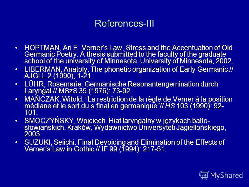 References-III HOPTMAN, Ari E. Verners Law, Stress and the Accentuation of Old Germanic Poetry. A thesis submitted to the faculty of the graduate school of the university of Minnesota. University of Minnesota, 2002. LIBERMAN, Anatoly. The phonetic or