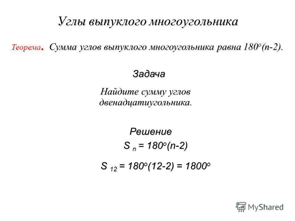 Углы выпуклого многоугольника Теорема. Сумма углов выпуклого многоугольника равна 180 о (n-2). Найдите сумму углов двенадцатиугольника. Найдите сумму углов двенадцатиугольника. Решение S n = 180 о (n-2) S n = 180 о (n-2) S 12 = 180 о (12-2) = 1800 о