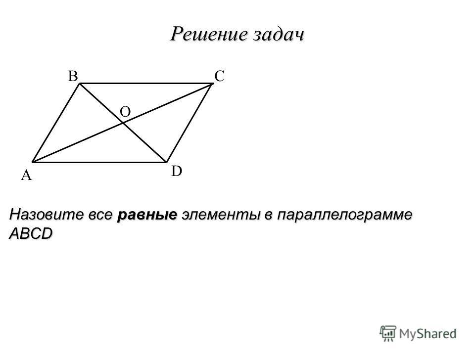 A BC D Решение задач O Назовите все равные элементы в параллелограмме ABCD