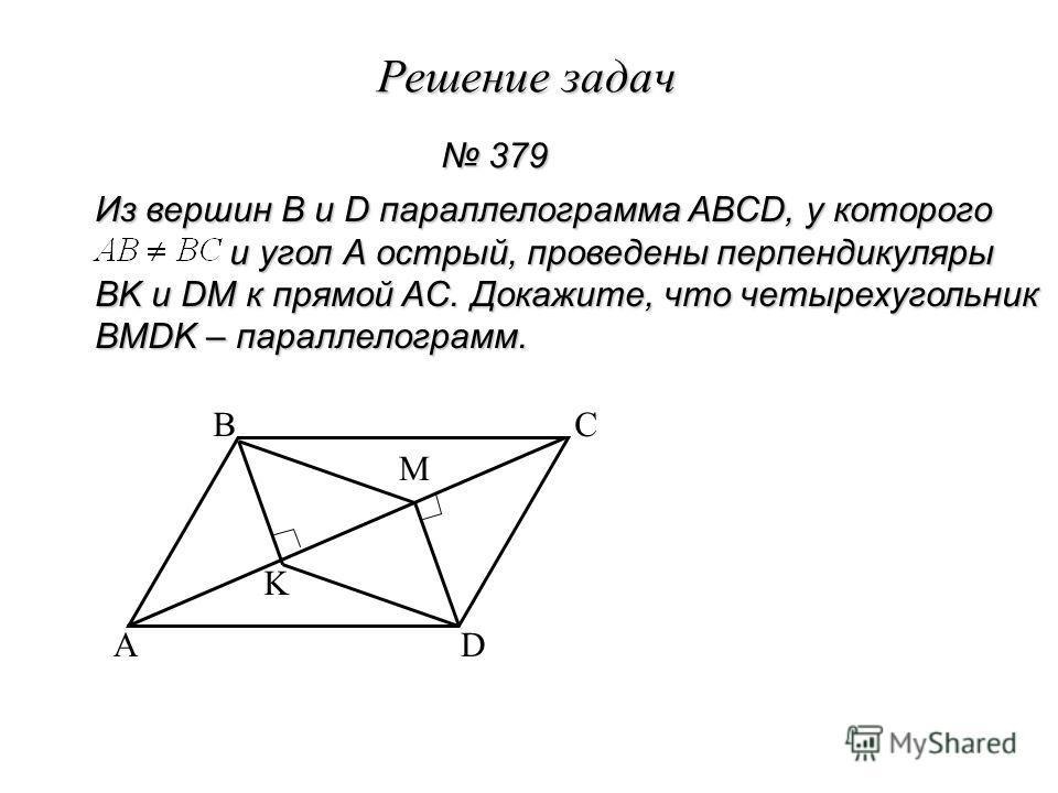Решение задач 379 379 Из вершин B и D параллелограмма ABCD, у которого и угол А острый, проведены перпендикуляры и угол А острый, проведены перпендикуляры BK и DM к прямой AC. Докажите, что четырехугольник BMDK – параллелограмм. A BC D K M