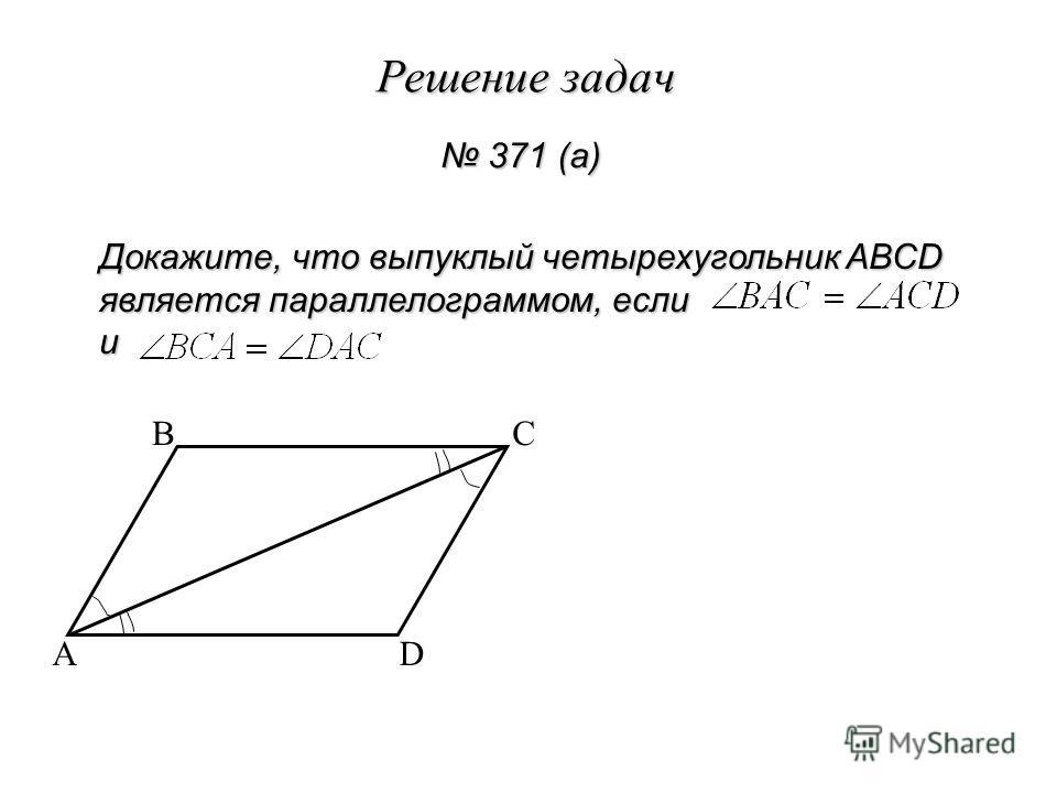 Решение задач 371 (а) 371 (а) Докажите, что выпуклый четырехугольник ABCD является параллелограммом, если и A BC D