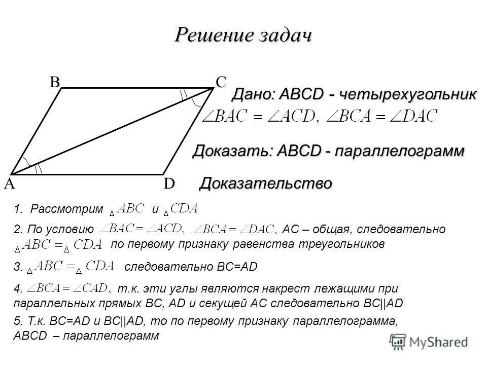 Решение задач A BC D 5. Т.к. BC=AD и BC  AD, то по первому признаку параллелограмма, ABCD – параллелограмм Доказательство Доказать: ABCD - параллелограмм Дано: ABCD - четырехугольник 1. Рассмотрим и 2. По условию AC – общая, следовательно по первому