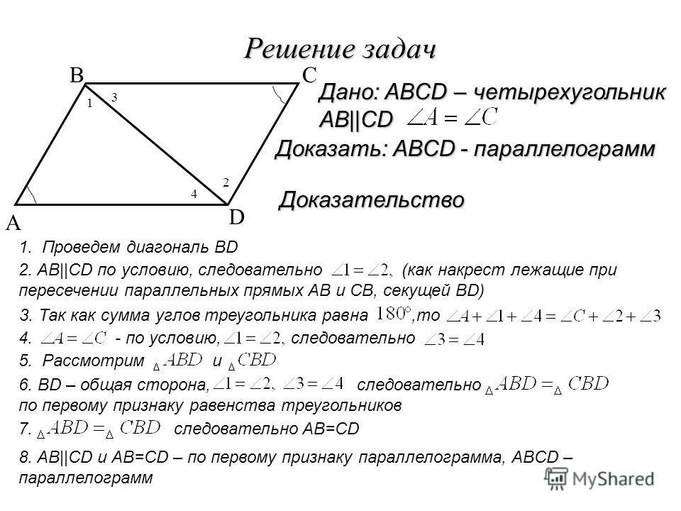 Решение задач A BC D Доказательство Доказать: ABCD - параллелограмм Дано: ABCD – четырехугольник AB  CD 1. Проведем диагональ BD 2. AB  CD по условию, следовательно (как накрест лежащие при пересечении параллельных прямых AB и СВ, секущей BD) 1 3 4 2