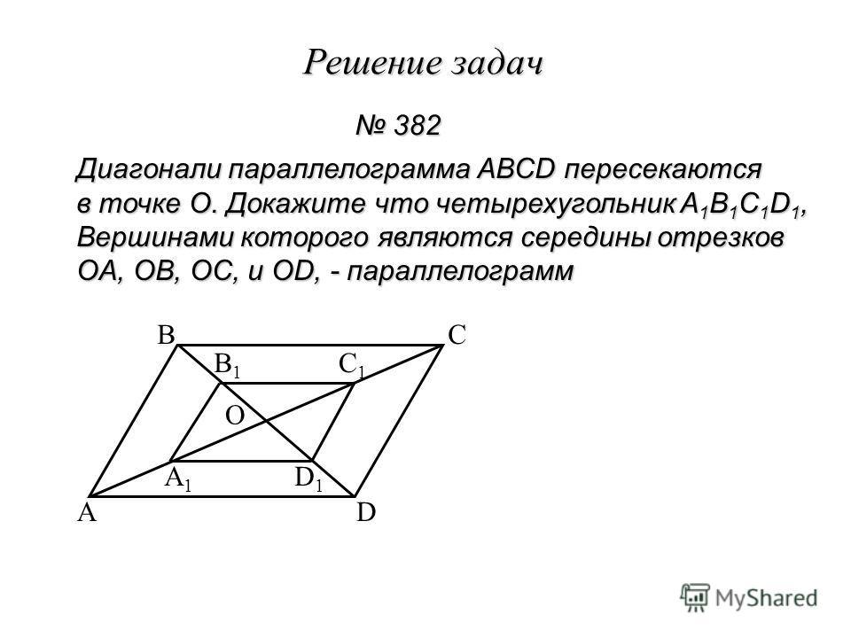 Решение задач Диагонали параллелограмма ABCD пересекаются в точке O. Докажите что четырехугольник A 1 B 1 C 1 D 1, Вершинами которого являются середины отрезков OA, OB, OC, и OD, - параллелограмм 382 382 A BC D O A1A1 B1B1 C1C1 D1D1