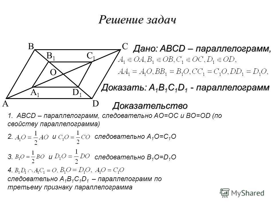 Решение задач A BC D O A1A1 B1B1 C1C1 D1D1 1. ABCD – параллелограмм, следовательно AO=OC и BO=OD (по свойству параллелограмма) 2. иследовательно A 1 O=C 1 O 3. и следовательно B 1 O=D 1 O 4. следовательно A 1 B 1 C 1 D 1 – параллелограмм по третьему