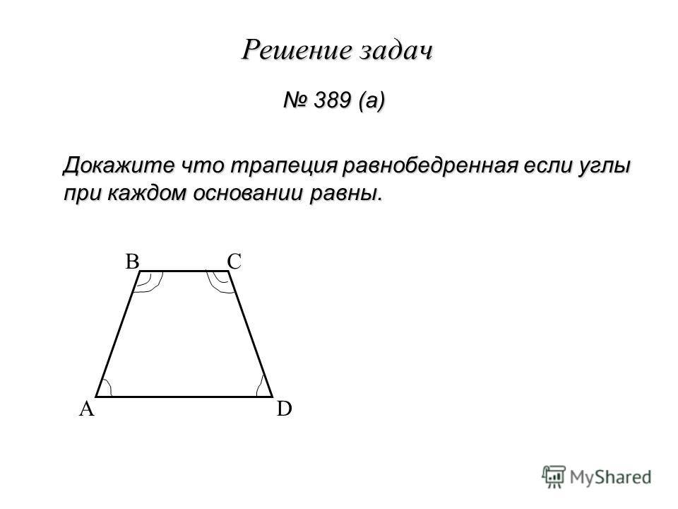 Решение задач 389 (а) 389 (а) Докажите что трапеция равнобедренная если углы при каждом основании равны. A BC D