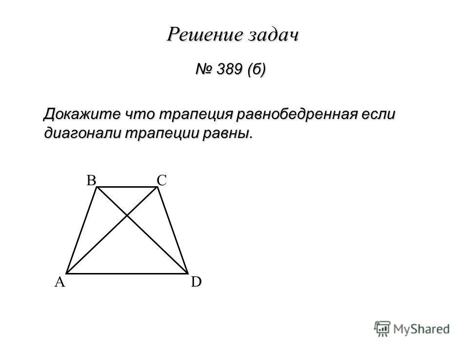 Решение задач 389 (б) 389 (б) Докажите что трапеция равнобедренная если диагонали трапеции равны. A BC D