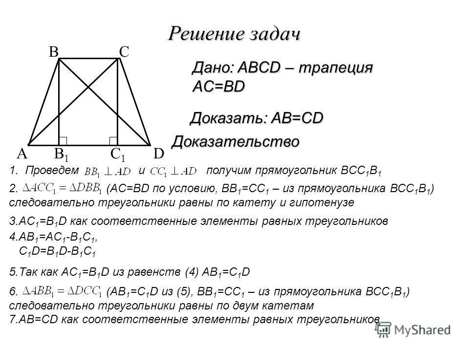 Решение задач Доказательство Доказать: AВ=СD Дано: ABCD – трапеция AC=BD 3.AС 1 =B 1 D как соответственные элементы равных треугольников A BC D 1. Проведем и получим прямоугольник BCC 1 B 1 B1B1 C1C1 2. (AC=BD по условию, ВВ 1 =СС 1 – из прямоугольни