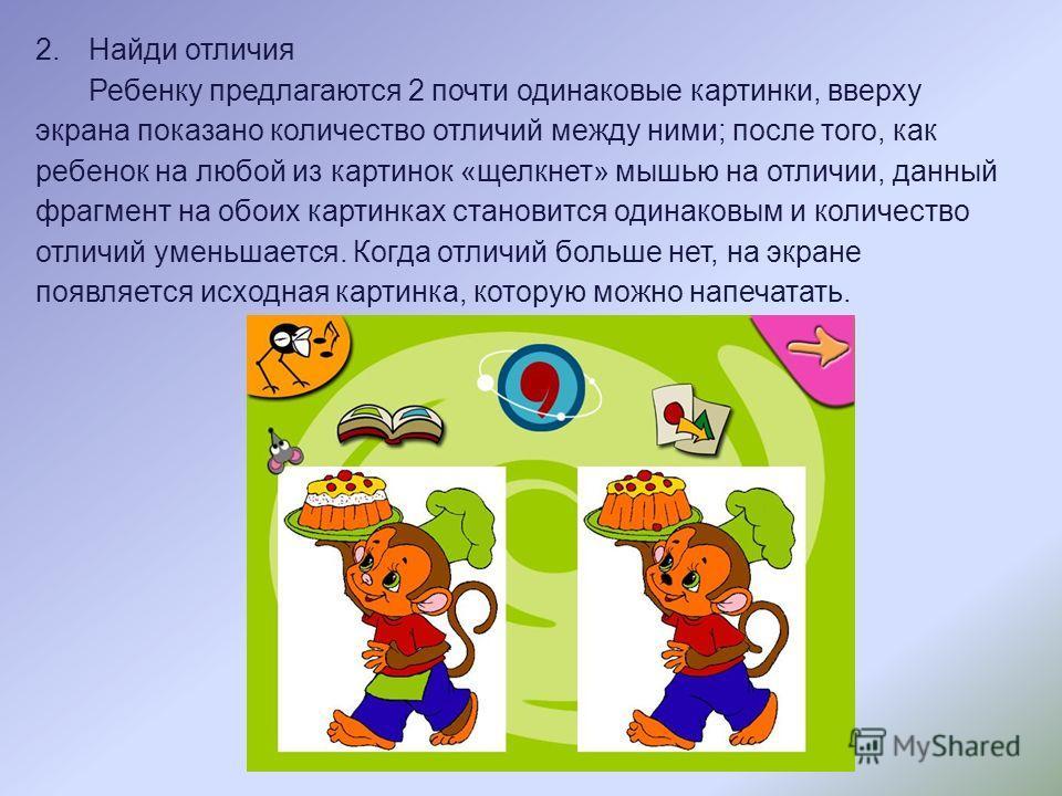 2.Найди отличия Ребенку предлагаются 2 почти одинаковые картинки, вверху экрана показано количество отличий между ними; после того, как ребенок на любой из картинок «щелкнет» мышью на отличии, данный фрагмент на обоих картинках становится одинаковым