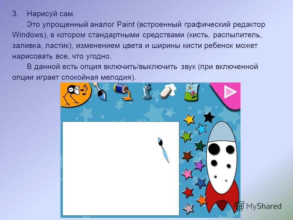 3.Нарисуй сам. Это упрощенный аналог Paint (встроенный графический редактор Windows), в котором стандартными средствами (кисть, распылитель, заливка, ластик), изменением цвета и ширины кисти ребенок может нарисовать все, что угодно. В данной есть опц