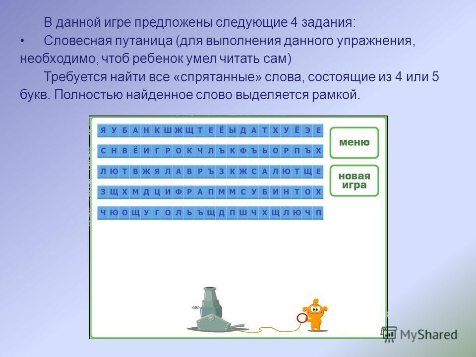 В данной игре предложены следующие 4 задания: Словесная путаница (для выполнения данного упражнения, необходимо, чтоб ребенок умел читать сам) Требуется найти все «спрятанные» слова, состоящие из 4 или 5 букв. Полностью найденное слово выделяется рам