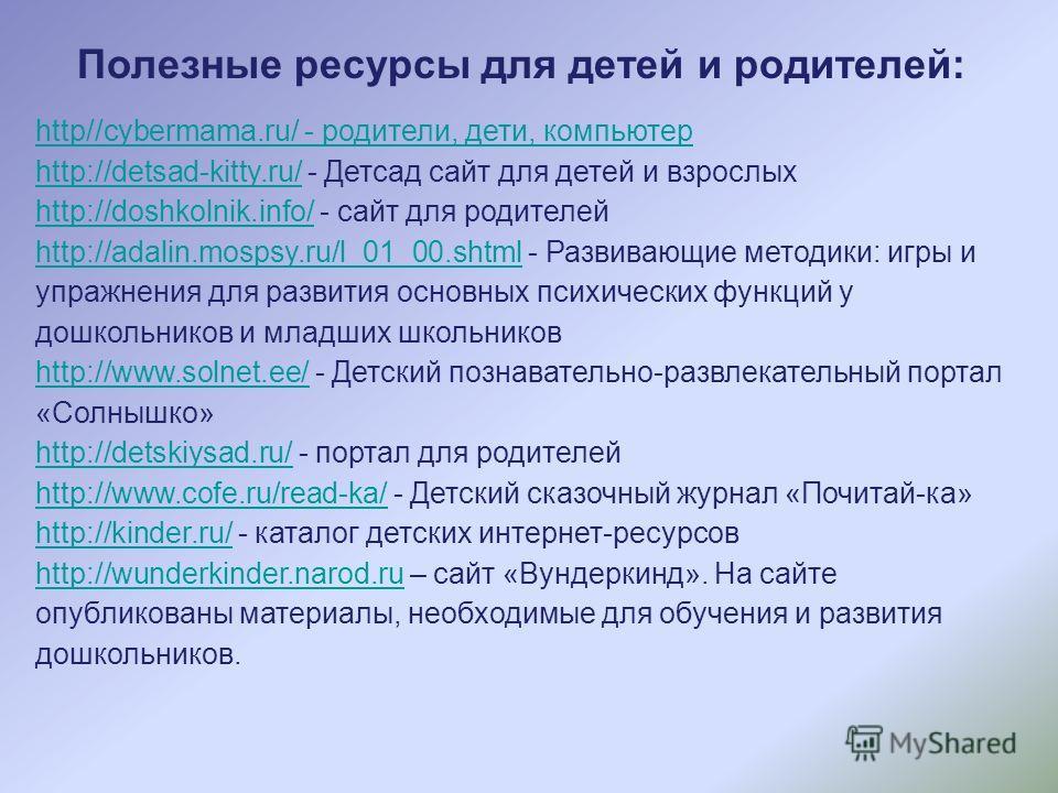 Полезные ресурсы для детей и родителей: http//cybermama.ru/ - родители, дети, компьютер http://detsad-kitty.ru/http://detsad-kitty.ru/ - Детсад сайт для детей и взрослых http://doshkolnik.info/http://doshkolnik.info/ - сайт для родителей http://adali