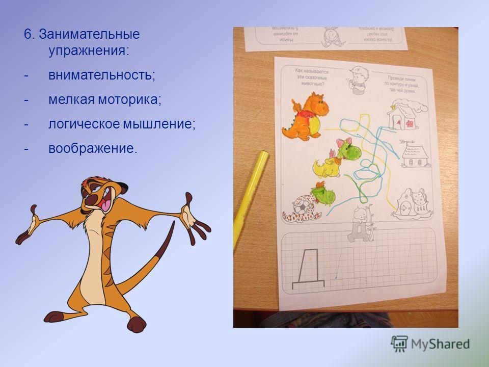 6. Занимательные упражнения: -внимательность; -мелкая моторика; -логическое мышление; -воображение.