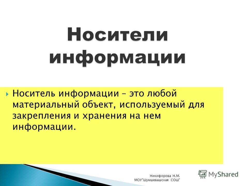 Носитель информации – это любой материальный объект, используемый для закрепления и хранения на нем информации. Никифорова Н.М. МОУШумшевашская СОШ