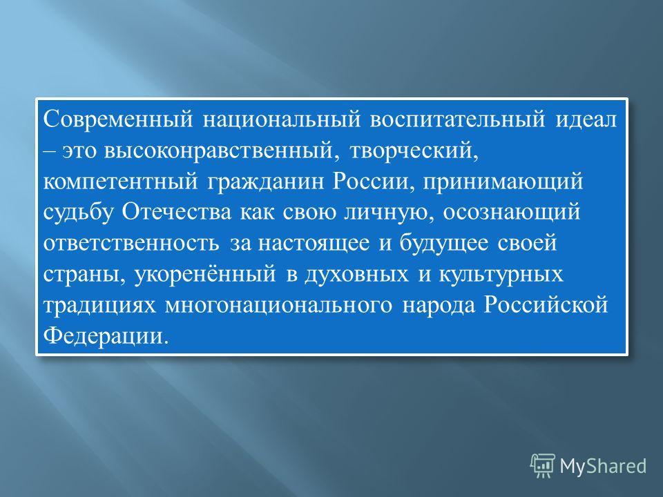 Современный национальный воспитательный идеал – это высоконравственный, творческий, компетентный гражданин России, принимающий судьбу Отечества как свою личную, осознающий ответственность за настоящее и будущее своей страны, укоренённый в духовных и