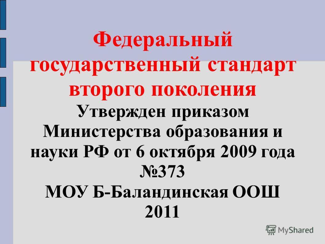 Федеральный государственный стандарт второго поколения Утвержден приказом Министерства образования и науки РФ от 6 октября 2009 года 373 МОУ Б-Баландинская ООШ 2011