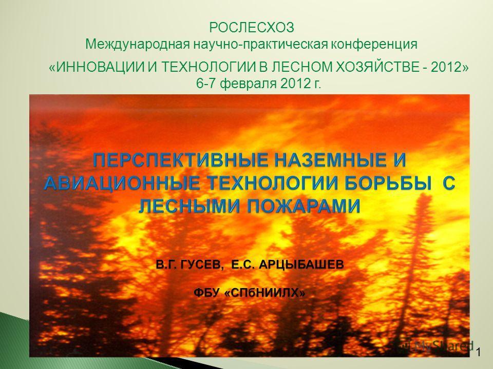 РОСЛЕСХОЗ Международная научно-практическая конференция «ИННОВАЦИИ И ТЕХНОЛОГИИ В ЛЕСНОМ ХОЗЯЙСТВЕ - 2012» 6-7 февраля 2012 г. 1