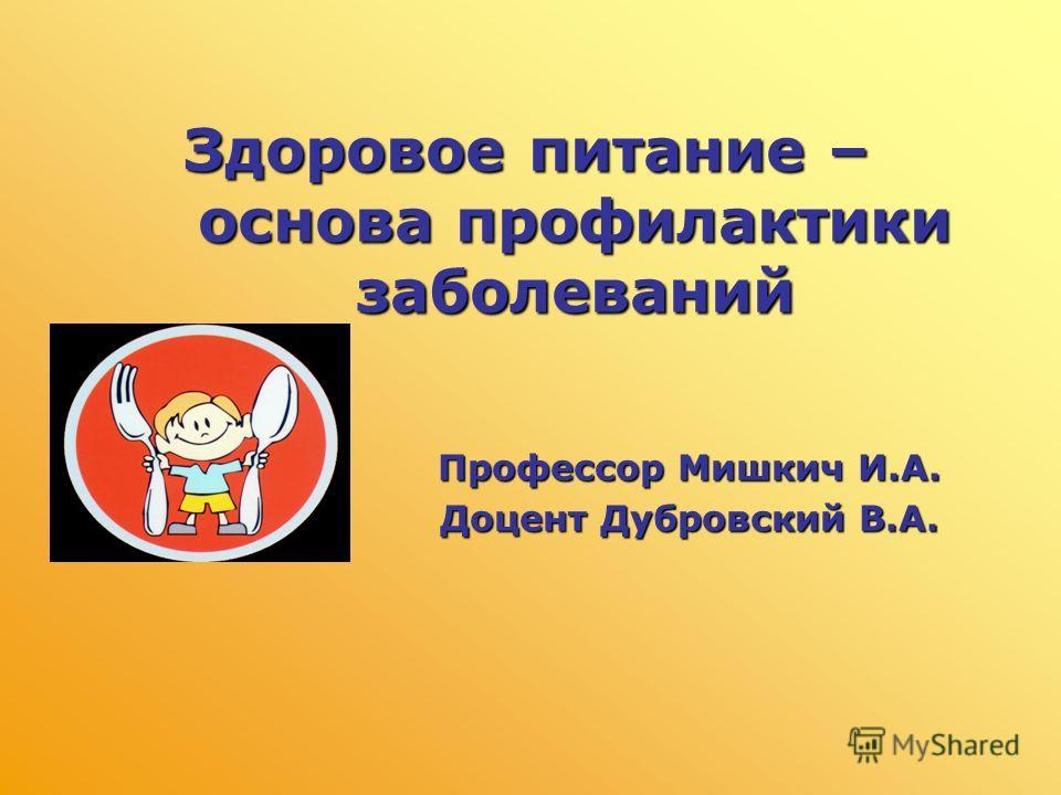 Здоровое питание – основа профилактики заболеваний Профессор Мишкич И.А. Доцент Дубровский В.А.