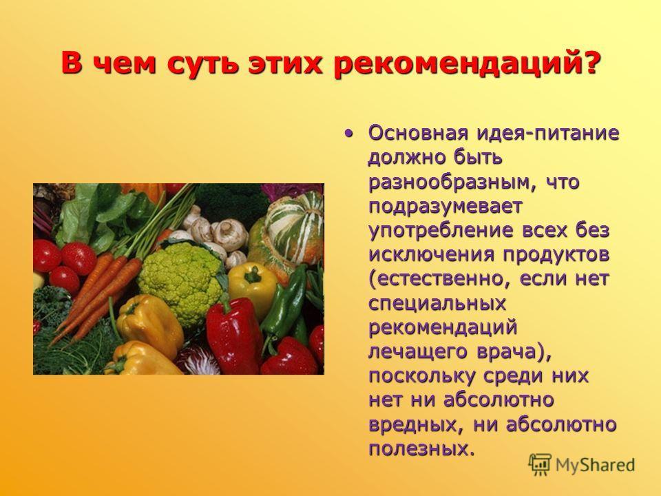 В чем суть этих рекомендаций? Основная идея-питание должно быть разнообразным, что подразумевает употребление всех без исключения продуктов (естественно, если нет специальных рекомендаций лечащего врача), поскольку среди них нет ни абсолютно вредных,