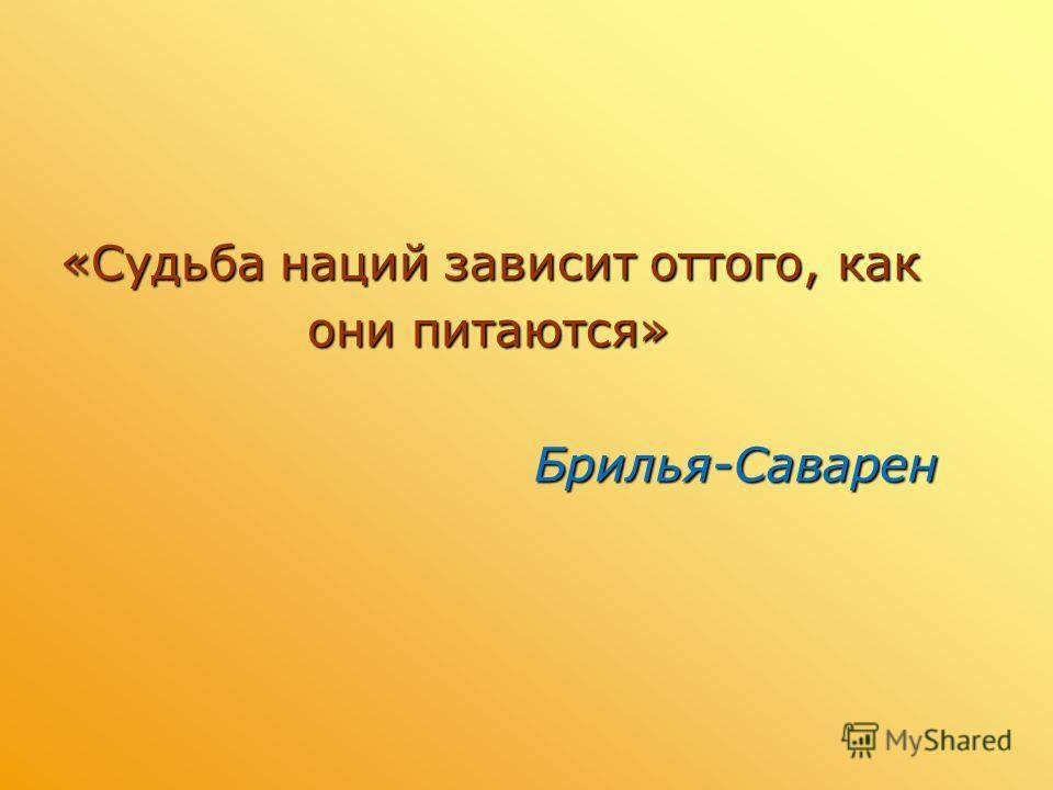 «Судьба наций зависит оттого, как «Судьба наций зависит оттого, как они питаются» они питаются»Брилья-Саварен