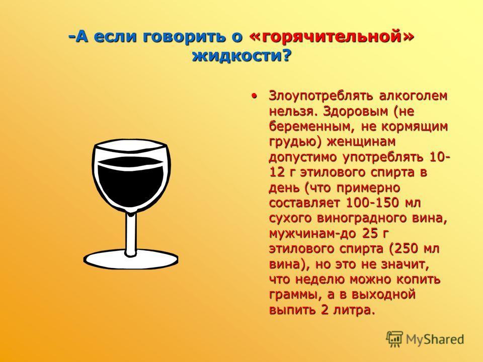 -А если говорить о «горячительной» жидкости? Злоупотреблять алкоголем нельзя. Здоровым (не беременным, не кормящим грудью) женщинам допустимо употреблять 10- 12 г этилового спирта в день (что примерно составляет 100-150 мл сухого виноградного вина, м