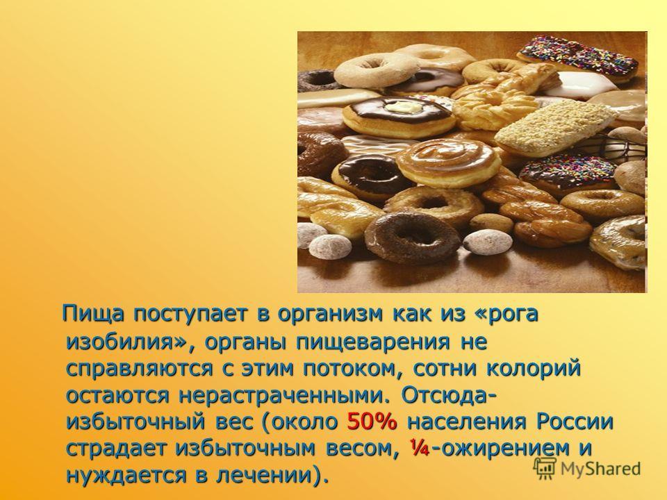 Пища поступает в организм как из «рога изобилия», органы пищеварения не справляются с этим потоком, сотни колорий остаются нерастраченными. Отсюда- избыточный вес (около 50% населения России страдает избыточным весом, ¼-ожирением и нуждается в лечени