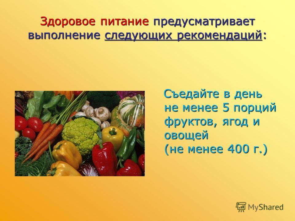 Здоровое питание предусматривает выполнение следующих рекомендаций: Съедайте в день не менее 5 порций фруктов, ягод и овощей (не менее 400 г.)